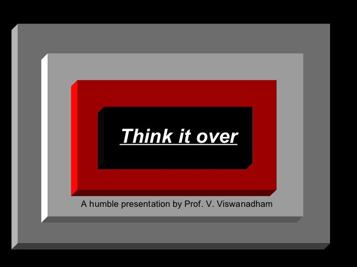 Think it over A humble presentation by Prof. V. Viswanadham