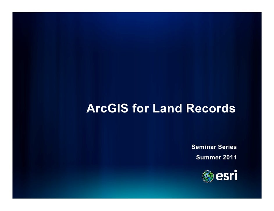 ArcGIS for Land Records                Seminar Series                S i     S i                 Summer 2011