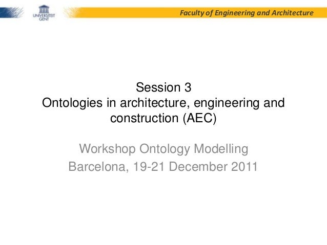 Faculty of Engineering and Architecture  Session 3 Ontologies in architecture, engineering and construction (AEC) Workshop...