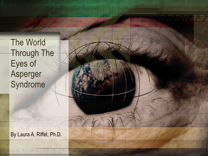 The World Through The Eyes of Asperger Syndrome By Laura A. Riffel, Ph.D.