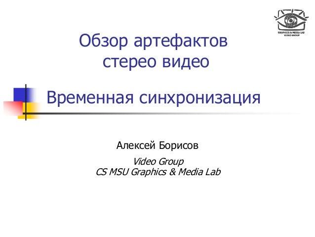 Обзор артефактов стерео видео Временная синхронизация Алексей Борисов Video Group CS MSU Graphics & Media Lab