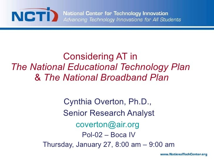 Considering AT in  The   National Educational Technology Plan  &  The   National   Broadband   Plan Cynthia Overton, Ph.D....