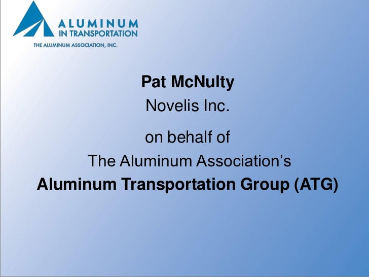 Pat McNulty            Novelis Inc.             on behalf of      The Aluminum Association'sAluminum Transportation Group ...