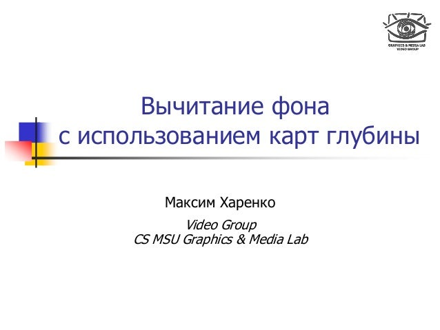 Вычитание фона с использованием карт глубины Максим Харенко Video Group CS MSU Graphics & Media Lab