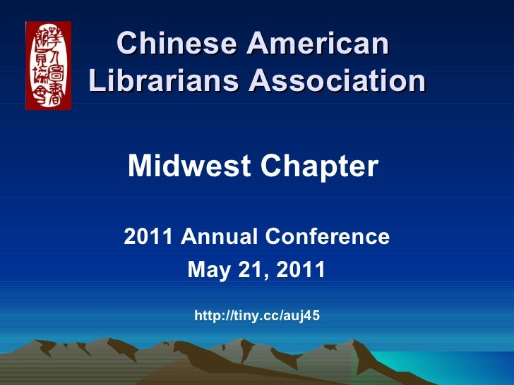 Chinese American  Librarians Association <ul><li>Midwest Chapter  </li></ul><ul><li>2011 Annual Conference </li></ul><ul><...