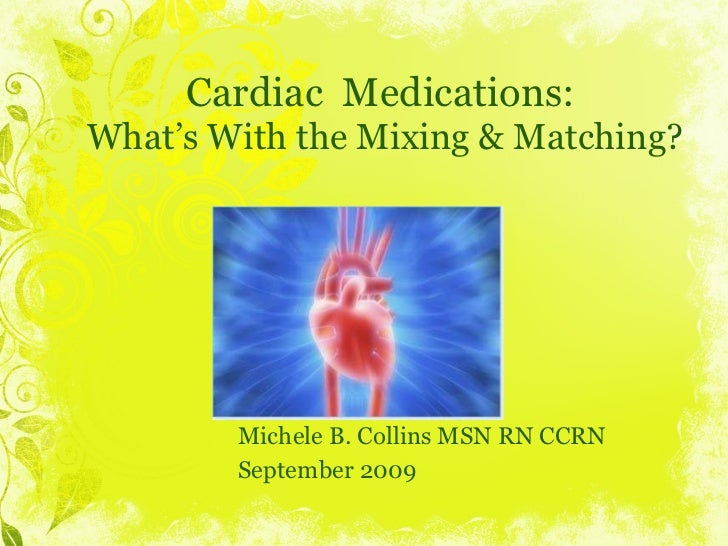 Cardiac  Medications:  What's With the Mixing & Matching? Michele B. Collins MSN RN CCRN September 2009