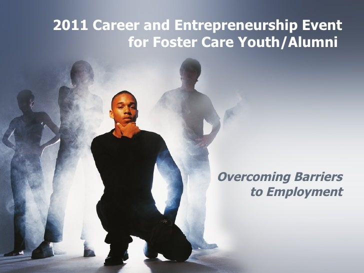 2011 Career and Entrepreneurship Event for Foster Care Youth/Alumni    Overcoming Barriers to Employment