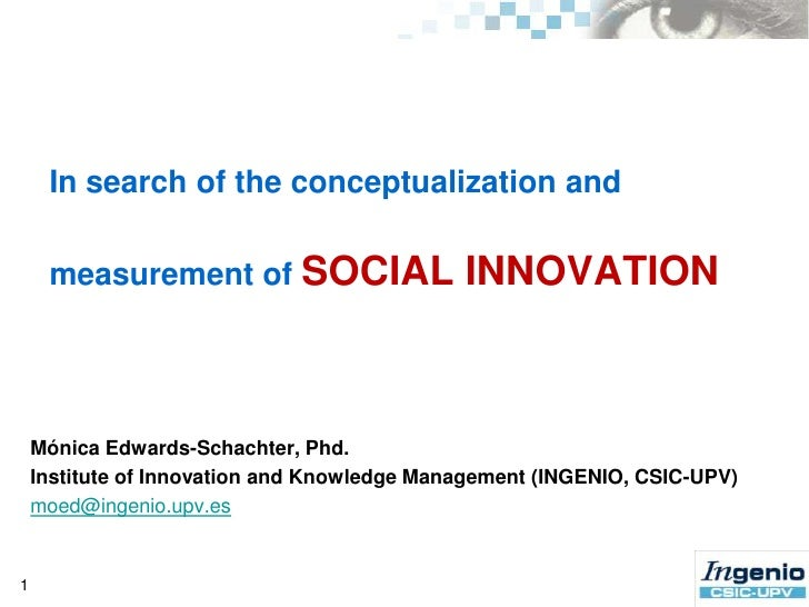 In search of theconceptualization and measurement of SOCIAL INNOVATION<br />1<br />Mónica Edwards-Schachter, Phd.<br />Ins...