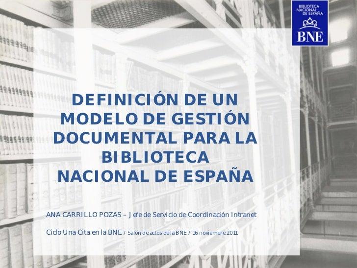 DEFINICIÓN DE UN   MODELO DE GESTIÓN  DOCUMENTAL PARA LA      BIBLIOTECA  NACIONAL DE ESPAÑAANA CARRILLO POZAS – Jefe de S...