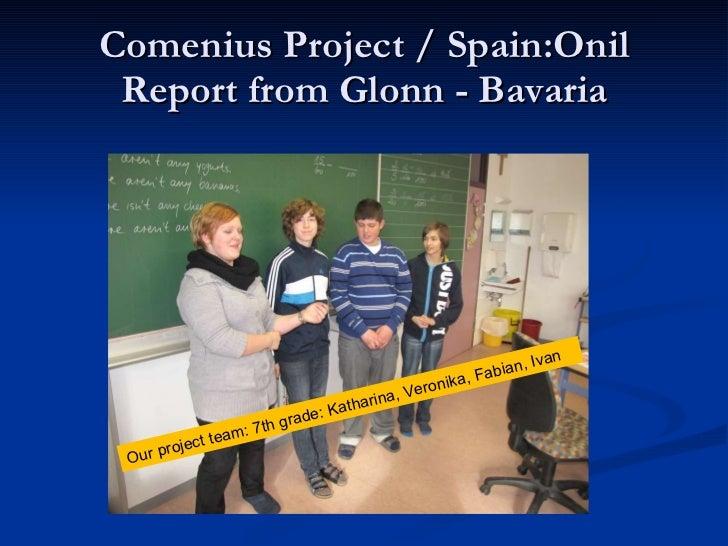 Comenius Project / Spain:Onil Report from Glonn - Bavaria Our project team: 7th grade: Katharina, Veronika, Fabian, Ivan