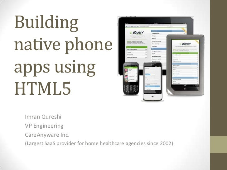 Buildingnative phoneapps usingHTML5 Imran Qureshi VP Engineering CareAnyware Inc. (Largest SaaS provider for home healthca...