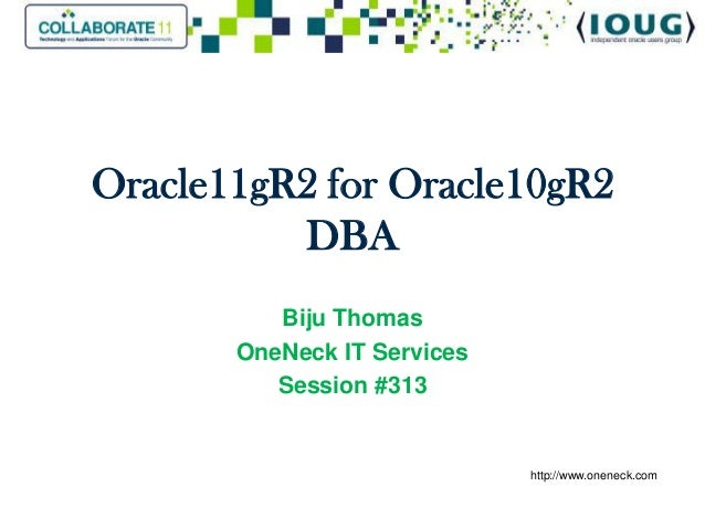Oracle11gR2 for Oracle10gR2          DBA          Biju Thomas       OneNeck IT Services          Session #313             ...
