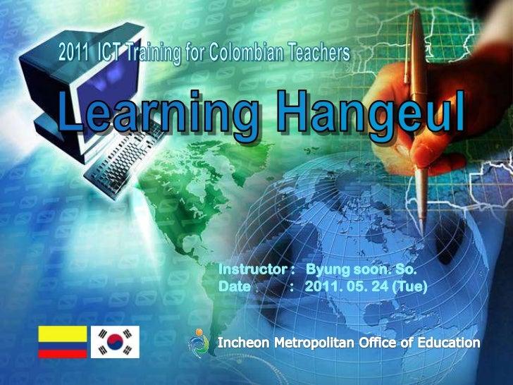 2011  ICT Training for Colombian Teachers<br />Learning Hangeul<br />Incheon Metropolitan Office of Education <br />Instru...