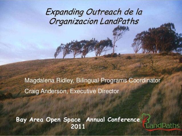 Expanding Outreach de la Organizacion LandPaths Magdalena Ridley, Bilingual Programs Coordinator Craig Anderson, Executive...