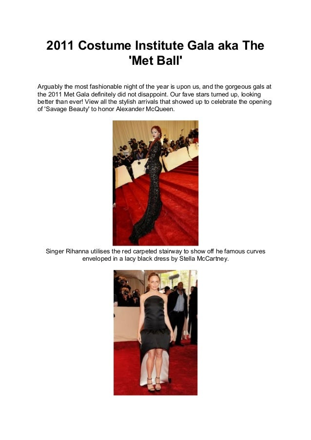2011 Costume Institute Gala aka The 'Met Ball' Arguably the most fashionable night of the year is upon us, and the gorgeou...