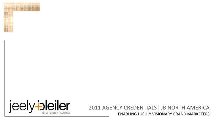 2011 AGENCY CREDENTIALS| JB NORTH AMERICA         ENABLING HIGHLY VISIONARY BRAND MARKETERS
