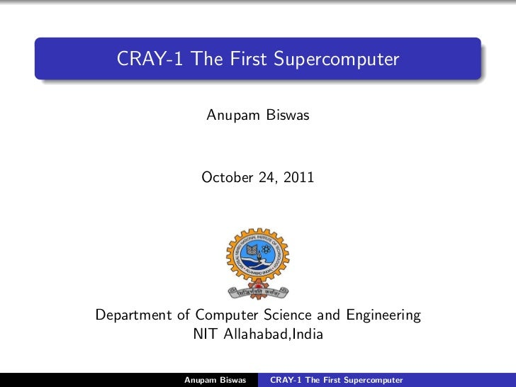 CRAY-1 The First Supercomputer                Anupam Biswas               October 24, 2011Department of Computer Science a...