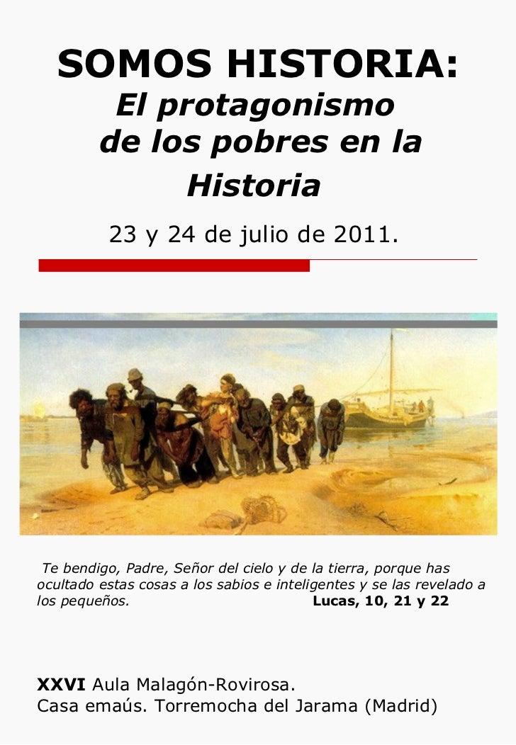 SOMOS HISTORIA:  El protagonismo  de los pobres en la Historia   23 y 24 de julio de 2011.   XXVI  Aula Malagón-Rovirosa. ...
