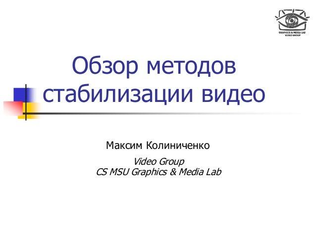 Обзор методов стабилизации видео Максим Колиниченко Video Group CS MSU Graphics & Media Lab
