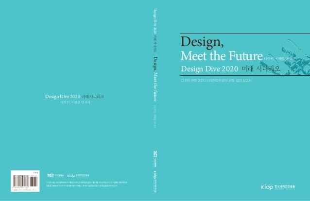 Design, Meet the Future 미래 시나리오 디자인, 미래를 만나다 디자인 전략 2020 미래전략자문단 운영 결과 보고서 Design Dive 2020 디자인, 미래를 만나다 미래 시나리오Design Div...