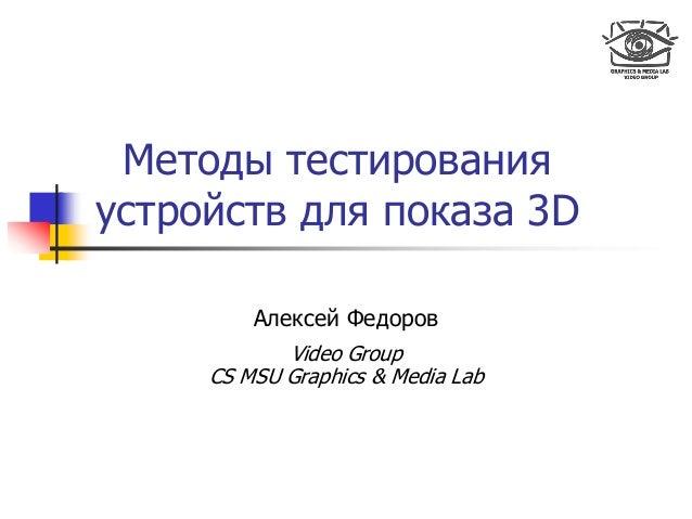 Методы тестирования устройств для показа 3D Алексей Федоров Video Group CS MSU Graphics & Media Lab