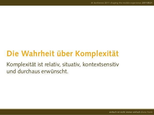 Die Wahrheit über KomplexitätKomplexität ist relativ, situativ, kontextsensitivund durchaus erwünscht.IA konferenz 2011 sh...