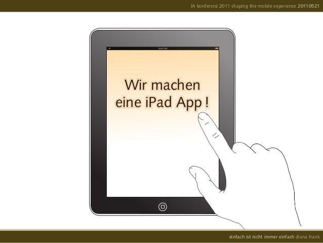 Wir macheneine iPad App !IA konferenz 2011 shaping the mobile experience 20110521einfach ist nicht immer einfach diana frank
