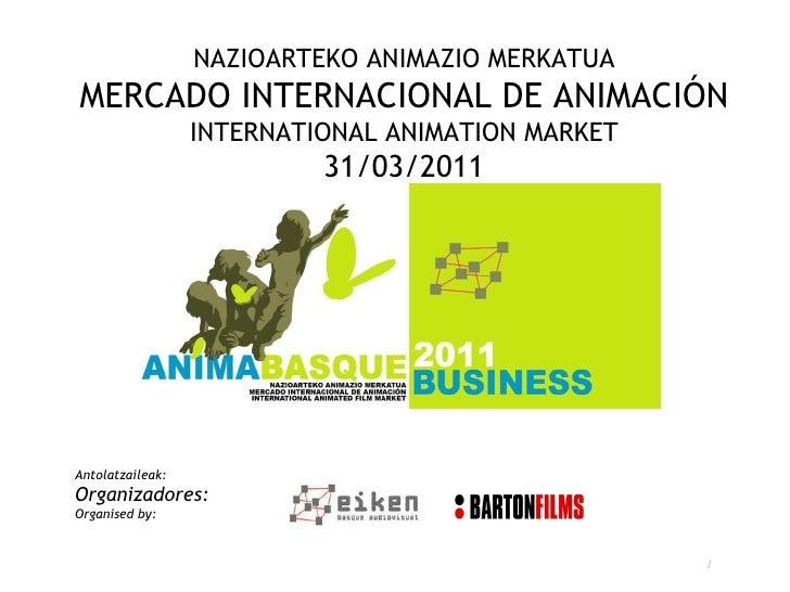 NAZIOARTEKO ANIMAZIO MERKATUA MERCADO INTERNACIONAL DE ANIMACIÓN INTERNATIONAL ANIMATION MARKET 31/03/2011 Antolatzaileak:...