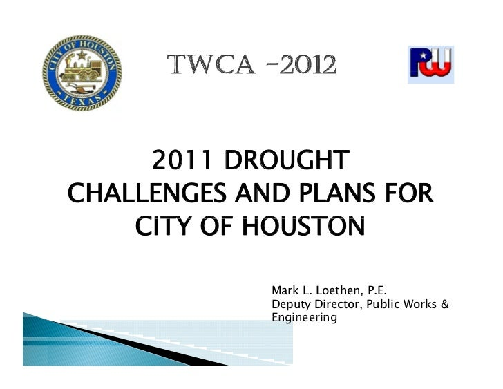 2011 DROUGHTCHALLENGES AND PLANS FOR    CITY OF HOUSTON             Mark L. Loethen, P.E.             Deputy Director, Pub...