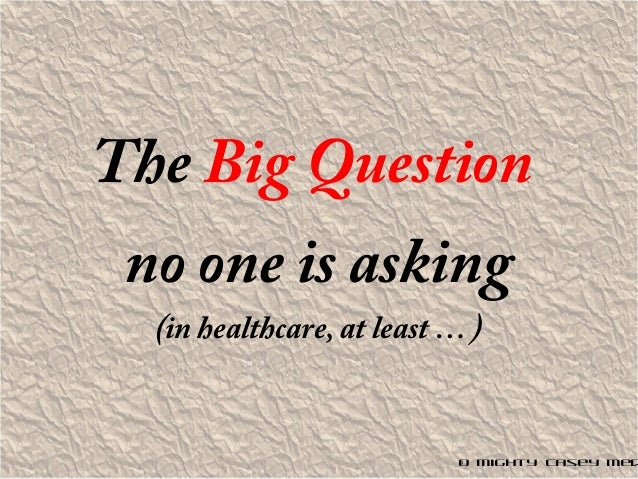 The Big Question no one is asking (in healthcare, at least … ) © Mighty Casey Med