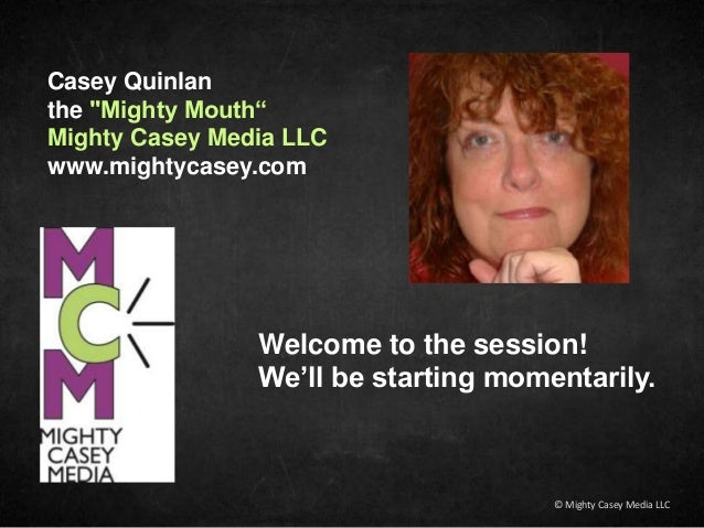 "Casey Quinlan the ""Mighty Mouth"" Mighty Casey Media LLC www.mightycasey.com Welcome to the session! We'll be starting mome..."