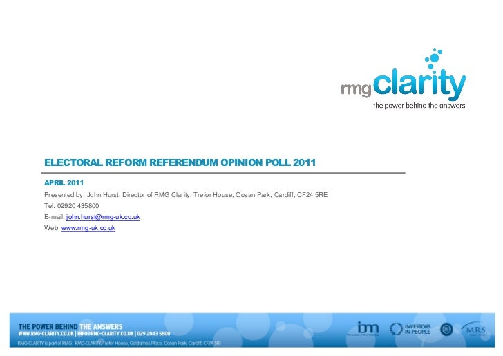 ELECTORAL REFORM REFERENDUM OPINION POLL 2011APRIL 2011Presented by: John Hurst, Director of RMG:Clarity, Trefor House, Oc...