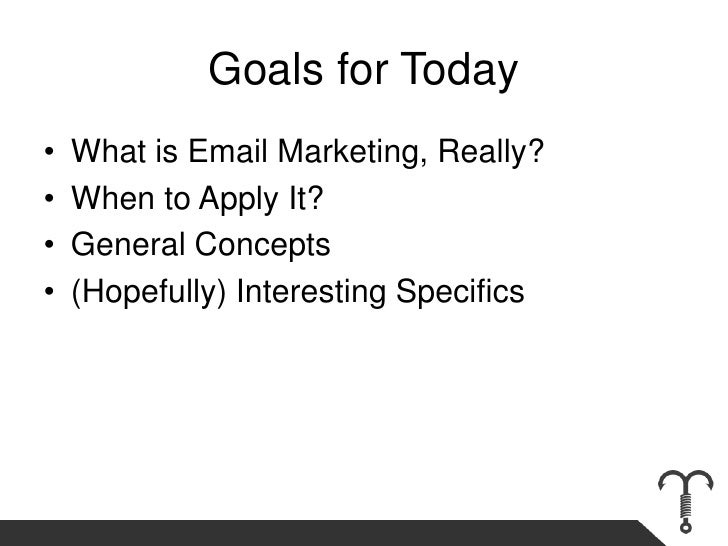 Goals for Today<br />What is Email Marketing, Really?<br />When to Apply It? <br />General Concepts<br />(Hopefully) Inter...