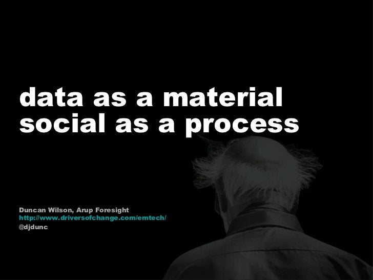 <ul><li>data as a material  </li></ul><ul><li>social as a process  </li></ul>Duncan Wilson, Arup Foresight http://www.driv...
