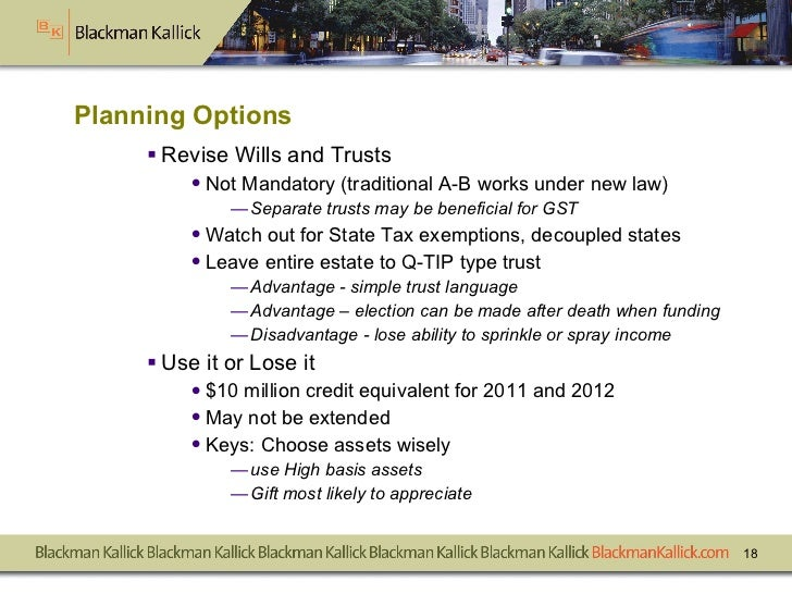 Planning Options <ul><li>Revise Wills and Trusts </li></ul><ul><ul><li>Not Mandatory (traditional A-B works under new law)...