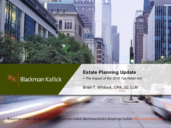 Estate Planning Update -  The Impact of the 2010 Tax Relief Act  Brian T. Whitlock, CPA, JD, LLM
