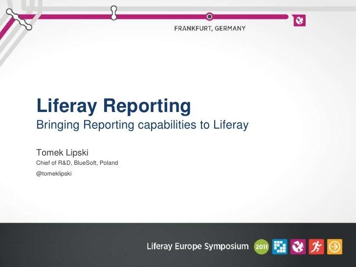 Liferay Reporting<br />Bringing Reporting capabilities to Liferay<br />Tomek Lipski<br />Chief of R&D, BlueSoft, Poland<br...