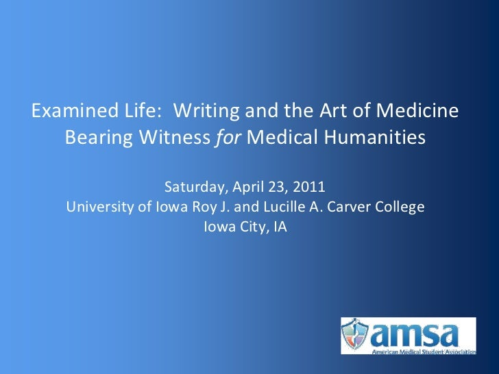 Examined Life: Writing and the Art of Medicine   Bearing Witness for Medical Humanities                   Saturday, April ...