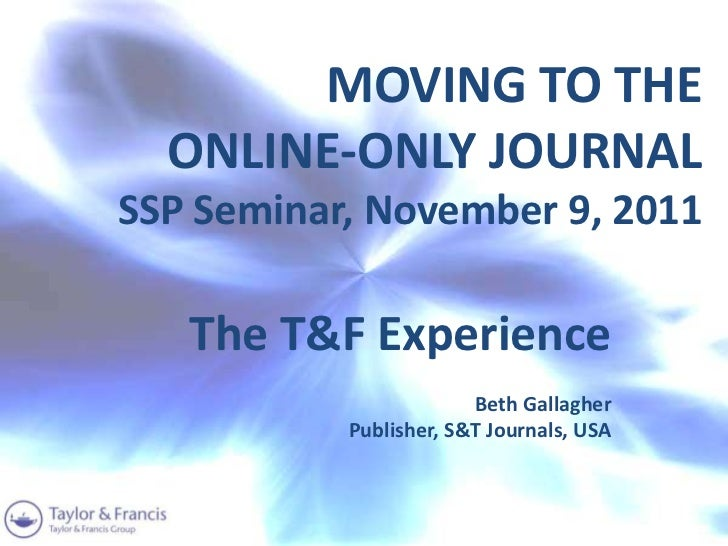 MOVING TO THE  ONLINE-ONLY JOURNALSSP Seminar, November 9, 2011   The T&F Experience                        Beth Gallagher...