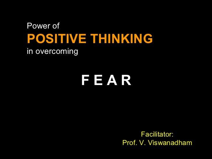 F E A R Power of POSITIVE THINKING in overcoming Facilitator: Prof. V. Viswanadham