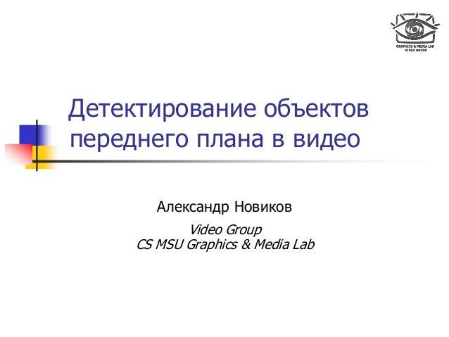 Детектирование объектов переднего плана в видео Александр Новиков Video Group CS MSU Graphics & Media Lab
