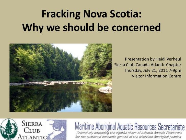 Fracking Nova Scotia: Why we should be concerned<br />Presentation by Heidi Verheul<br />Sierra Club Canada Atlantic Chapt...