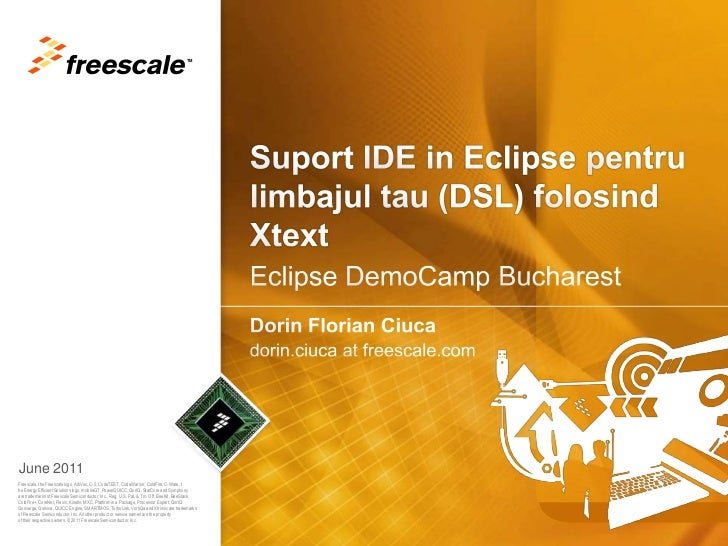 Suport IDE in Eclipse pentrulimbajul tau (DSL) folosindXtext<br />Dorin Florian Ciuca<br />dorin.ciuca at freescale.com<br...