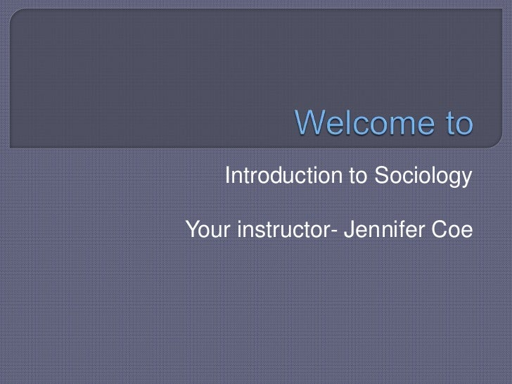 Welcome to<br />Introduction to Sociology<br />Your instructor- Jennifer Coe<br />