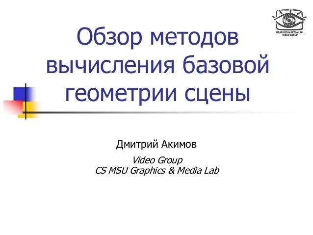 Обзор методов вычисления базовой геометрии сцены Дмитрий Акимов Video Group CS MSU Graphics & Media Lab