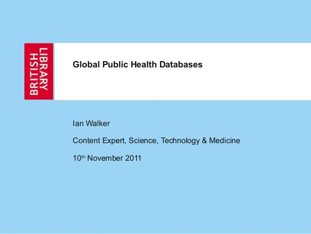 Global Public Health DatabasesIan WalkerContent Expert, Science, Technology & Medicine10th November 2011