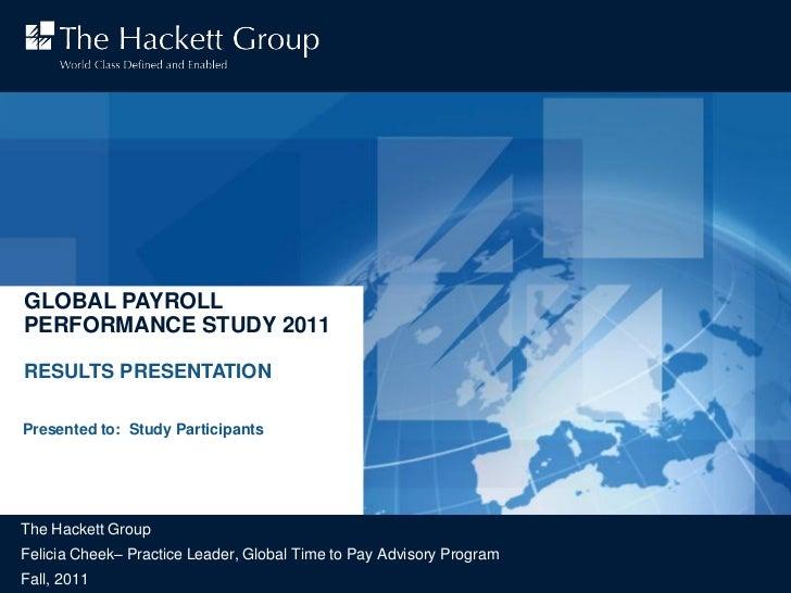 GLOBAL PAYROLLPERFORMANCE STUDY 2011RESULTS PRESENTATIONPresented to: Study ParticipantsThe Hackett GroupFelicia Cheek– Pr...