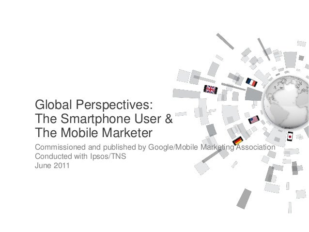 Global Perspectives:The Smartphone User &The Mobile MarketerCommissioned and published by Google/Mobile Marketing Associat...