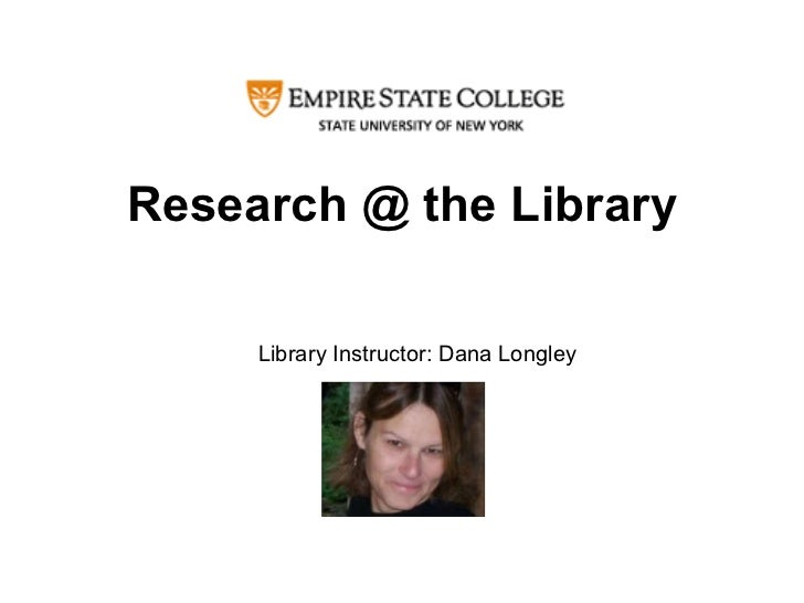 Research @ the Library Library Instructor: Dana Longley