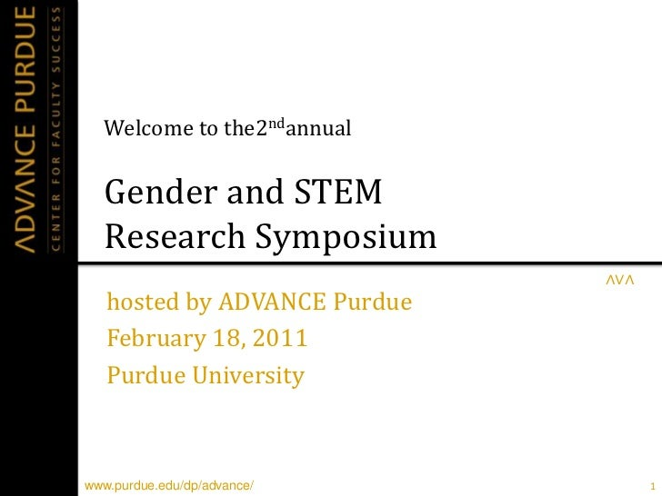 Welcome to the2ndannualGender and STEM Research Symposium<br />hosted by ADVANCE Purdue<br />February 18, 2011<br />Purdue...